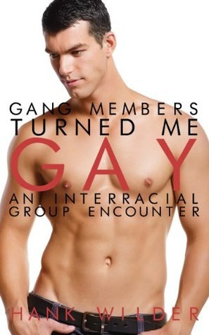 Gang Members Turned Me Gay: An Interracial Group Encounter  by  Hank Wilder