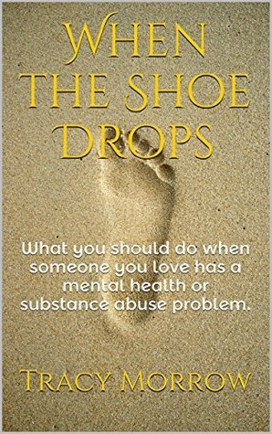 When the Shoe Drops: What you should do when someone you love has a mental health or substance abuse problem. Tracy Morrow