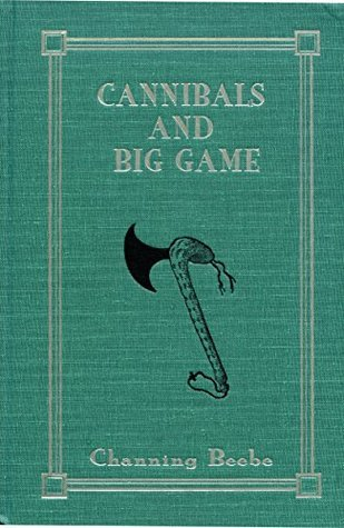 Cannibals and Big Game: True Tales of Cannibals, Big-Game Hunting, and Exploration in Portuguese West Africa, 1917-1921 Channing Beebe