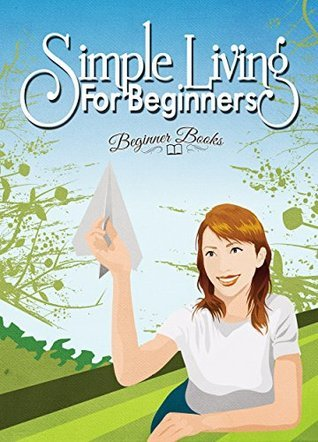 Simple Living: Simple Living for Beginners: Learning how to Live Simply  by  Beginner Books