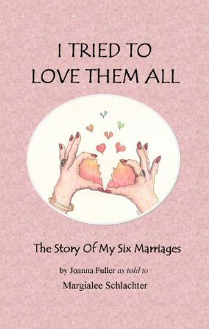 I Tried to Love Them All The Story of My Six Marriages Margialee Schlachter