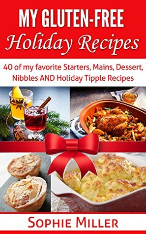 My Gluten-free Holiday Recipes: 40 of my favorite Starters, Mains, Dessert, Nibbles AND Holiday Cocktail Recipes Sophie Miller