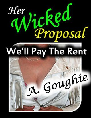 Her Wicked Proposal: Well Pay The Rent  by  A. Goughie