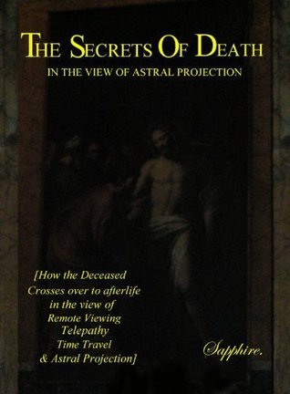 The Secrets of Death: In the View of Astral Projection Sapphire S