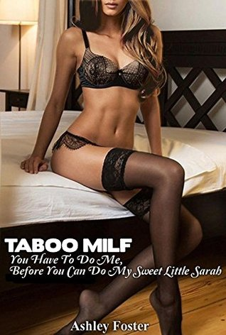 TABOO MILF: You Have To Do Me, Before You Can Do My Sweet Little Sarah  by  Ashley Foster