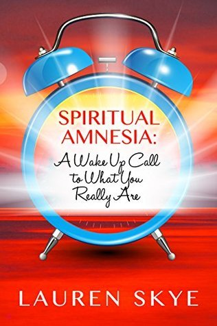 Spiritual Amnesia: A Wake Up Call To What You Really Are  by  Lauren Skye