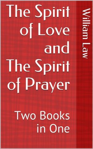 The Spirit of Love and The Spirit of Prayer: Two Books in One  by  William Law