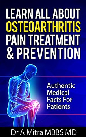 Learn All About Osteoarthritis Pain Treatment & Prevention: Authentic Medical Facts For Patients A. Mitra