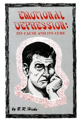 Emotional Depression: Its Cause and Its Cure  by  B. R. Hicks