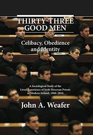 Thirty-Three Good Men: Celibacy, Obedience and Identity. A Sociological Study of the Lived Experience of Irish Diocesan Priests in Modern Ireland, 1960-2010 John A. Weafers
