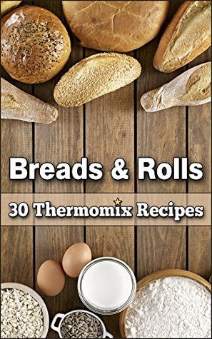 Breads & Rolls: 30 Magnificent Thermomix Recipes Marie Schuster