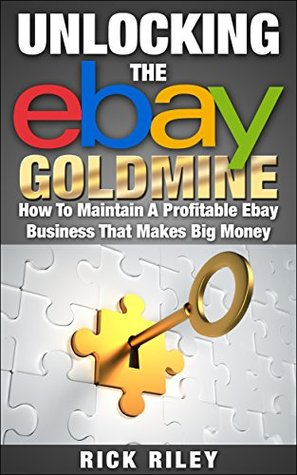Unlocking The eBay Goldmine: How To Maintain A Profitable eBay Business That Makes Big Money (Making Money Online Book 3)  by  Rick Riley