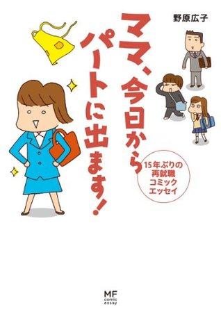 ママ 今日からパートに出ます! 15年ぶりの再就職コミックエッセイ  by  野原 広子