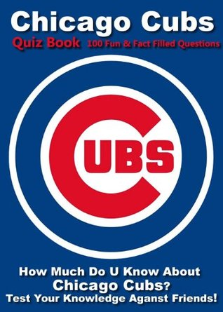 Chicago Cubs Quiz Book - 100 Fun & Fact Filled Questions About The Team From The Northside Da Cubs! Coach Jeff