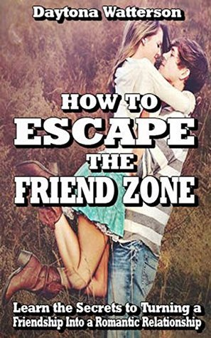 How to Escape the Friend Zone: Learn the Secrets to Turning a Friendship into a Romantic Relationship  by  Daytona Watterson