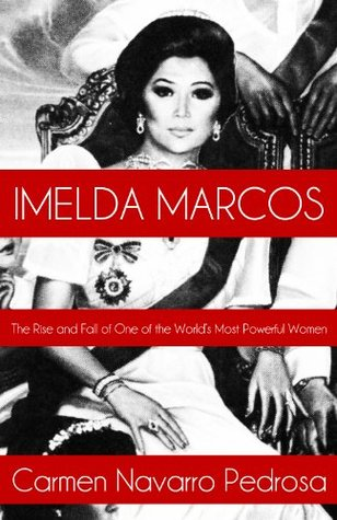 Imelda Marcos: The Rise and Fall of One of the Worlds Most Powerful Women Carmen Navarro Pedrosa
