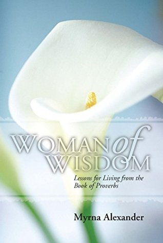 Woman of Wisdom: Lessons for Living from the Book of Proverbs  by  Myrna Alexander