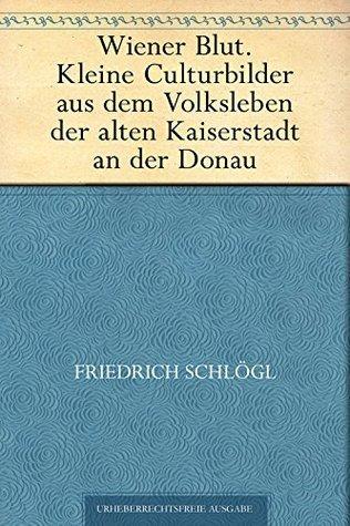 Wiener Blut. Kleine Culturbilder aus dem Volksleben der alten Kaiserstadt an der Donau  by  Friedrich Schlögl