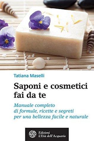 Saponi e cosmetici fai da te: Manuale completo di formule, ricette e segreti per una bellezza facile e naturale  by  Tatiana Maselli