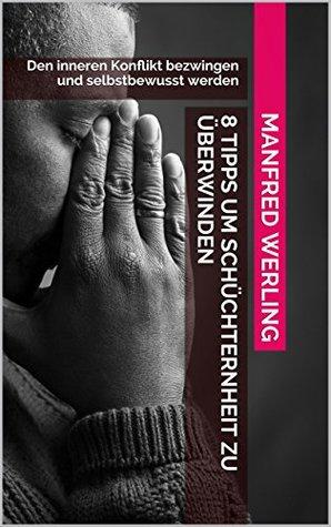 8 Tipps um Schüchternheit zu überwinden: Den inneren Konflikt bezwingen und selbstbewusst werden Manfred Werling