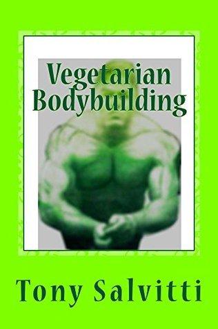 Vegetarian Bodybuilding: Going Green Tony Salvitti