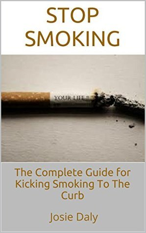 Stop Smoking: The Complete Guide for Kicking Smoking To The Curb Josie Daly