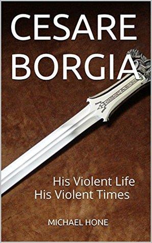 CESARE BORGIA: His Violent Life His Violent Times Michael Hone