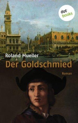 Der Goldschmied: Roman Roland Mueller