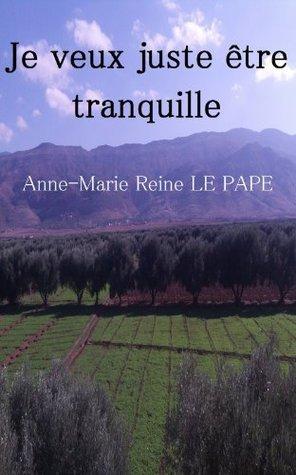 Je veux juste être tranquille  by  Anne-Marie Reine Le Pape