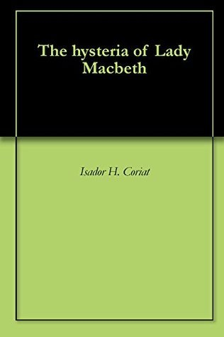 The hysteria of Lady Macbeth  by  Isador H. Coriat
