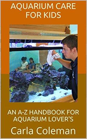 Aquarium Care for Kids: An A-Z Handbook for Aquarium Lovers  by  Carla Coleman