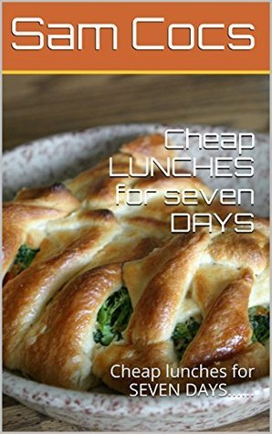 Cheap LUNCHES for seven DAYS: Cheap lunches for SEVEN DAYS......  by  Sam Cocs