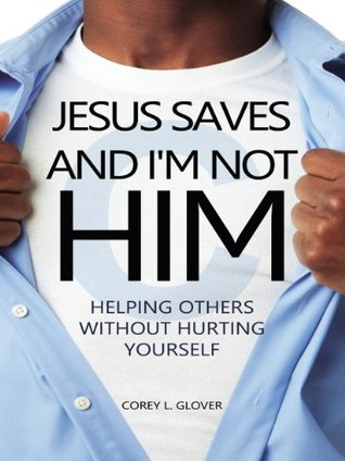 Jesus Saves And Im Not Him: Helping Others Without Hurting Yourself  by  Corey L. Glover