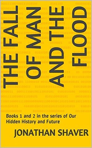 The Fall of Man and The Flood: Books 1 and 2 in the series of Our Hidden History and Future Jonathan Shaver