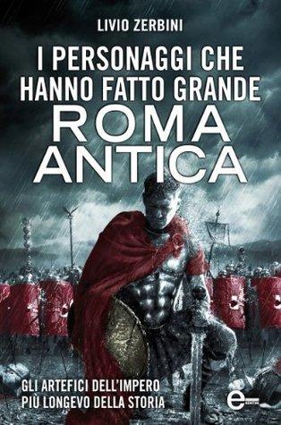 I personaggi che hanno fatto grande Roma antica Livio Zerbini