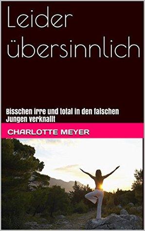 Leider übersinnlich: Bisschen irre und total in den falschen Jungen verknallt Charlotte Meyer