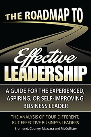 The Roadmap to Effective Leadership: A Guide For the Experienced, Aspiring, or Self-Improving Business Leader  by  Curt Bromund