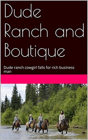 Dude Ranch and Boutique: Dude ranch cowgirl falls for rich business man  by  Austin G. S. Miles