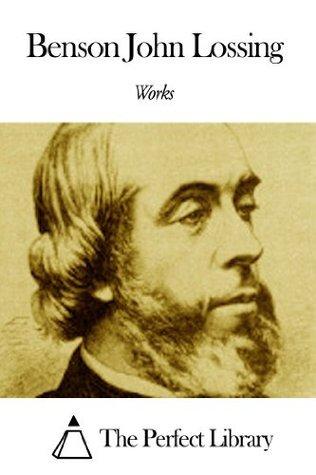 Works of Benson John Lossing  by  Benson John Lossing
