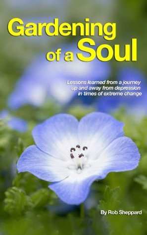 Gardening of a Soul: Lessons learned from a journey up and away from depression in times of extreme change  by  Rob Sheppard