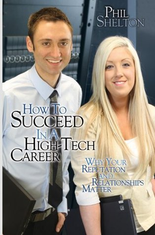 How To Succeed In a High-Tech Career: Why Your Reputation and Relationships Matter Phil Shelton
