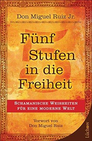 Fünf Stufen in die Freiheit: Schamanische Weisheiten für eine moderne Welt  by  Don Miguel Ruiz Jr.