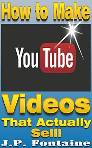 How to Make YouTube Videos that Actually Sell![online marketing career,effective online marketing,blogging for profit,youtube, online marketing 101, online ... marketing] (Clicking For Dollars Book 6) J.P. Fontaine