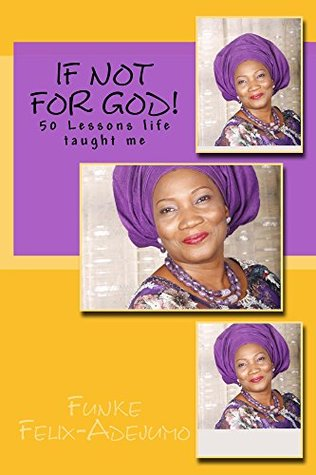 If not for God!: 50 Lessons life has taught me  by  Funke Felix-Adejumo