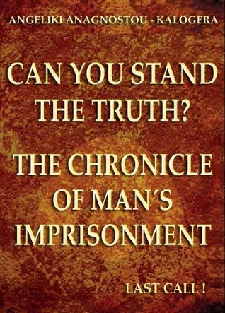 Can You Stand The Truth? The Chronicle of Mans Imprisonment: Last Call! Angeliki Anagnostou - Kalogera