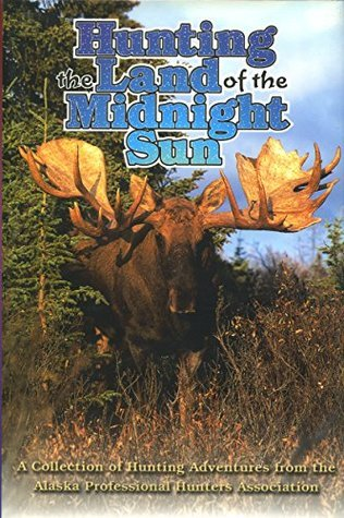 Hunting in the Land of the Midnight Sun: A Collection of Hunting Adventures from the Alaska Professional Hunters Association Apha