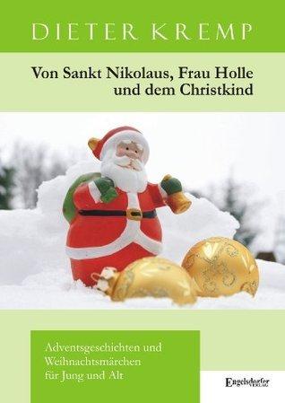 Von Sankt Nikolaus, Frau Holle und dem Christkind: Adventsgeschichten und Weihnachtsmärchen für Jung und Alt Dieter Kremp