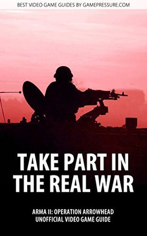 Take Part in the Real War - ArmA II: Operation Arrowhead Unofficial Video Game Guide Pawel PaZur76 Surowiec