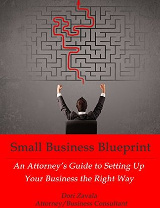 Small Business Blueprint: An Attorneys Guide to Setting Up Your Business the Right Way Dori L. Zavala JD