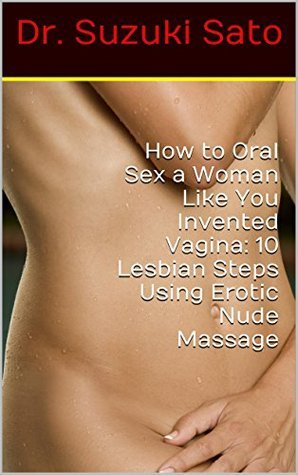 How to Oral Sex a Woman Like You Invented Vagina: 10 Lesbian Steps Using Erotic Nude Massage  by  Dr. Suzuki Sato